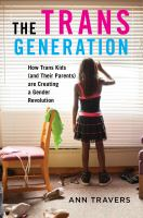 The Trans Generation : How Trans Kids (and Their Parents) Are Creating A Gender Revolution by Travers, Ann © 2018 (Added: 6/11/18)
