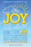 The Joy Plan : How I Took 30 Days To Stop Worrying, Quit Complaining, And Find Ridiculous Happiness by Roman, Kaia © 2017 (Added: 1/31/18)