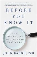 Before You Know It : The Unconscious Reasons We Do What We Do by Bargh, John A. © 2017 (Added: 11/2/17)