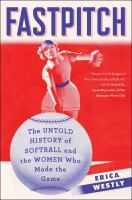Fastpitch : The Untold History Of Softball And The Women Who Made The Game by Westly, Erica © 2016 (Added: 8/12/16)