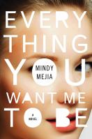 Everything You Want Me To Be : A Novel by Mejia, Mindy © 2017 (Added: 1/5/17)