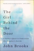 The Girl Behind The Door : A Father's Quest To Understand His Daughter's Suicide by Brooks, John © 2016 (Added: 4/27/16)