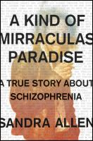 A Kind Of Mirraculas Paradise : A True Story About Schizophrenia by Allen, Sandra © 2018 (Added: 4/12/18)