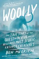 Woolly : The True Story Of The Quest To Revive One Of History's Most Iconic Extinct Creatures by Mezrich, Ben © 2017 (Added: 7/11/17)
