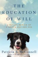The Education Of Will : A Mutual Memoir Of A Woman And Her Dog by McConnell, Patricia B. © 2017 (Added: 4/14/17)