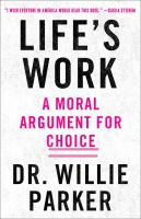 Life's Work : From The Trenches, A Moral Argument For Choice by Parker, Willie (Willie J.) © 2017 (Added: 4/17/17)