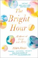 The Bright Hour : A Memoir Of Living And Dying by Riggs, Nina © 2017 (Added: 6/15/17)