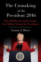 The Unmaking Of The President 2016 : How Fbi Director James Comey Cost Hillary Clinton The Presidency by Davis, Lanny J. © 2018 (Added: 2/8/18)