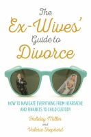 The Ex-wives' Guide To Divorce : How To Navigate Everything From Heartache And Finances To Child Custody by Miller, Holiday © 2016 (Added: 9/9/16)
