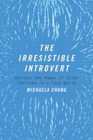 The Irresistible Introvert : Harness The Power Of Quiet Charisma In A Loud World by Chung, Michaela © 2016 (Added: 12/6/16)