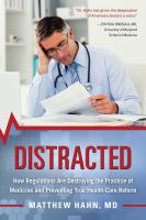 Distracted : How Regulations Are Destroying The Practice Of Medicine And Preventing True Health-care Reform by Hahn, Matthew © 2017 (Added: 6/19/17)