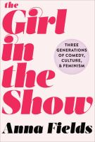 The Girl in the Show: Three Generation of Comedy, Culture, and Feminism