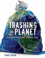 Trashing The Planet : Examining Our Global Garbage Glut by Kallen, Stuart A. © 2018 (Added: 11/2/17)