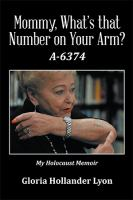 Mommy, What's That Number On Your Arm? A-6374 : My Holocaust Memoir by Lyon, Gloria Hollander © 2016 (Added: 12/1/16)