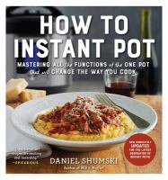 How To Instant Pot : Mastering All The Functions Of The One Pot That Will Change The Way You Cook by Shumski, Daniel © 2017 (Added: 11/8/17)
