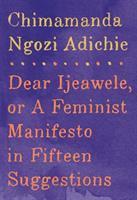 Dear Ijeawele, Or, A Feminist Manifesto In Fifteen Suggestions by Adichie, Chimamanda Ngozi © 2017 (Added: 4/10/17)