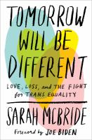 Tomorrow Will Be Different : Love, Loss, And The Fight For Trans Equality by McBride, Sarah © 2018 (Added: 4/18/18)
