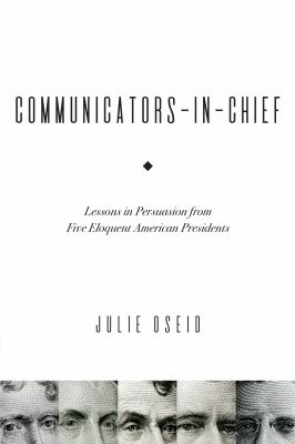 Communicators-In-Chief: Lessons In Persuasion From Five Eloquent American Presidents
