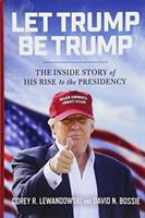 Let Trump Be Trump : The Inside Story Of His Rise To The Presidency by Lewandowski, Corey R. © 2017 (Added: 1/12/18)