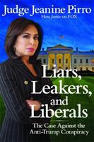 Liars, Leakers, And Liberals : The Case Against The Anti-trump Conspiracy by Pirro, Jeanine © 2018 (Added: 8/8/18)