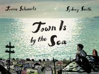Town+is+by+the+sea by Schwartz, Joanne (Joanne F.) © 2017 (Added: 5/23/17)
