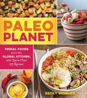 Paleo Planet : Primal Foods From The Global Kitchen, With More Than 125 Recipes by Winkler, Becky © 2015 (Added: 10/11/16)