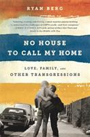 No House To Call My Home : Love, Family, And Other Transgressions by Berg, Ryan © 2015 (Added: 10/6/16)