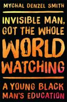 Invisible Man, Got The Whole World Watching : A Young Black Man's Education by Smith, Mychal Denzel © 2016 (Added: 8/17/16)