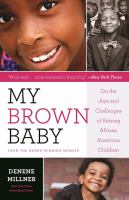 My Brown Baby : On The Joys And Challenges Of Raising African American Children by Millner, Denene © 2017 (Added: 4/17/17)