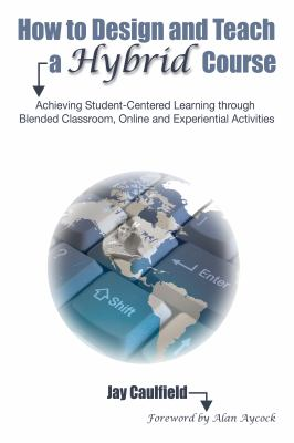 How to Design and Teach a Hybrid Course: Achieving Student-Centered Learning through Blended Classroom, Online and Experiential Activities