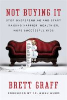 Not Buying It : Stop Overspending And Start Raising Happier, Healthier, More Successful Kids by Graff, Brett © 2016 (Added: 8/30/16)
