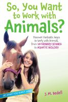 So, you want to work with animals? : discover fantastic ways to work with animals, from veterinary science to aquatic biology