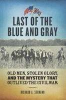 Last of the Blue and Gray: Old Men, Stolen Glory and the Mystery That Outlived the Civil War