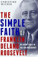 The Simple Faith Of Franklin Delano Roosevelt : Religion's Role In The Fdr Presidency by Wicker, Christine © 2017 (Added: 4/12/18)