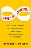 Never Be Closing : How To Sell Better Without Screwing Your Clients, Your Colleagues, Or Yourself by Hurson, Tim © 2014 (Added: 1/9/15)