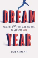 Dream Year : Make The Leap From A Job You Hate To A Life You Love by Arment, Ben © 2014 (Added: 8/11/16)