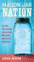 Mason Jar Nation : The Jars That Changed America And 50 Clever Ways To Use Them Today by Moser, JoAnn © 2016 (Added: 8/18/16)