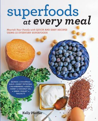 Superfoods at every meal : nourish your family with quick and easy recipes using 10 everyday superfoods
