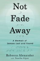 Not Fade Away : A Memoir Of Senses Lost And Found by Alexander, Rebecca © 2014 (Added: 1/9/15)