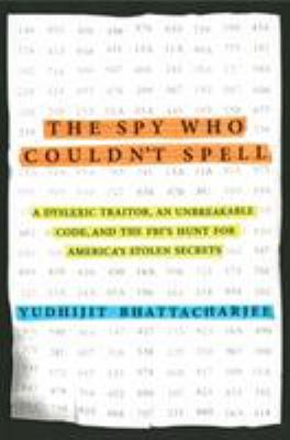 cover of The Spy Who Couldn't Spell: A Dyslexic Traitor, an Unbreakable Code, and the FBI's Hunt for America's Stolen Secrets