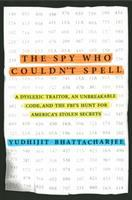 The Spy Who Couldn't Spell : A Dyslexic Traitor, An Unbreakable Code, And The Fbi's Hunt For America's Stolen Secrets by Bhattacharjee, Yudhijit © 2016 (Added: 1/3/17)