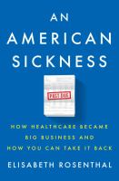 An American Sickness : How Healthcare Became Big Business And How You Can Take It Back by Rosenthal, Elisabeth © 2017 (Added: 4/13/17)