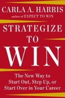 Strategize To Win : The New Way To Start Out, Step Up, Or Start Over In Your Career by Harris, Carla A. © 2014 (Added: 3/20/15)