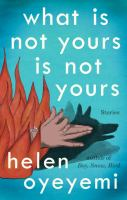 What Is Not Yours Is Not Yours : Stories by Oyeyemi, Helen © 2016 (Added: 5/18/16)
