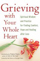 Grieving With Your Whole Heart : Spiritual Wisdom And Practice For Finding Comfort, Hope And Healing After Loss by  © 2015 (Added: 5/9/16)