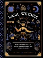 Basic Witches : How To Summon Success, Banish Drama, And Raise Hell With Your Coven by Saxena, Jaya © 2017 (Added: 9/18/17)