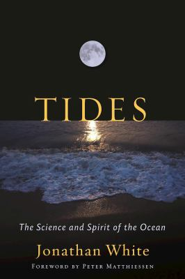 Tides : the science and spirit of the ocean, by Jonathan White foreword by Peter Matthiessen