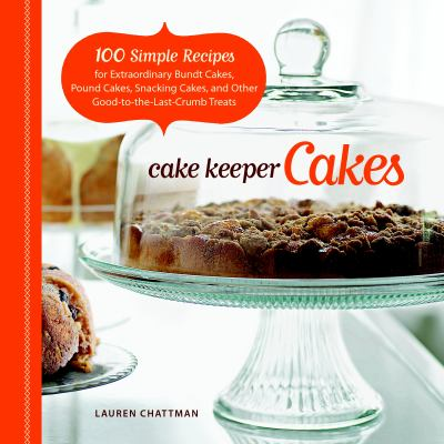 Details about Cake keeper cakes : 100 simple recipes for extraordinary bundt cakes, pound cakes, snacking cakes, and other good-to-the-last-crumb treats