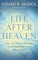 Life After Heaven : How My Time In Heaven Can Transform Your Life On Earth by Musick, Steven R. © 2017 (Added: 9/6/17)
