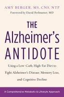 The Alzheimer's Antidote : Using A Low-carb, High-fat Diet To Fight Alzheimer's Disease, Memory Loss, And Cognitive Decline by Berger, Amy © 2017 (Added: 4/17/17)